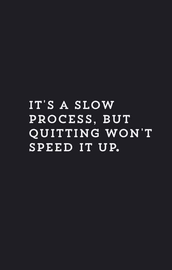 It's a slow process, but quitting won't speed it up!