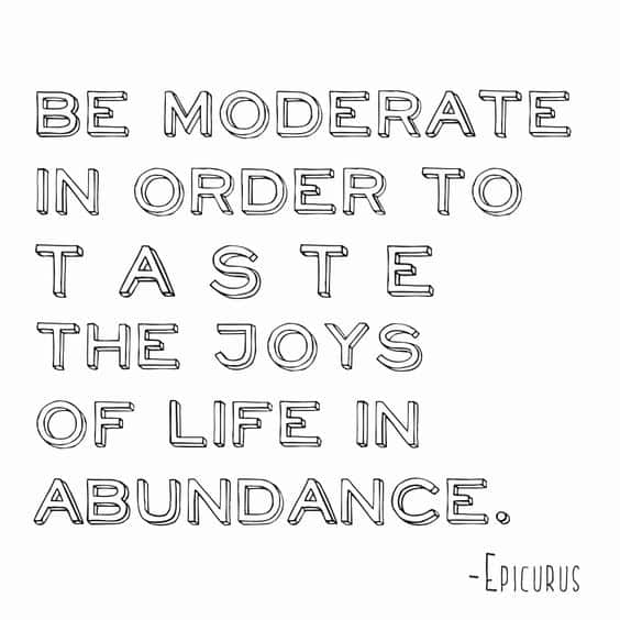 be moderate in order to taste the joys of life in abundance