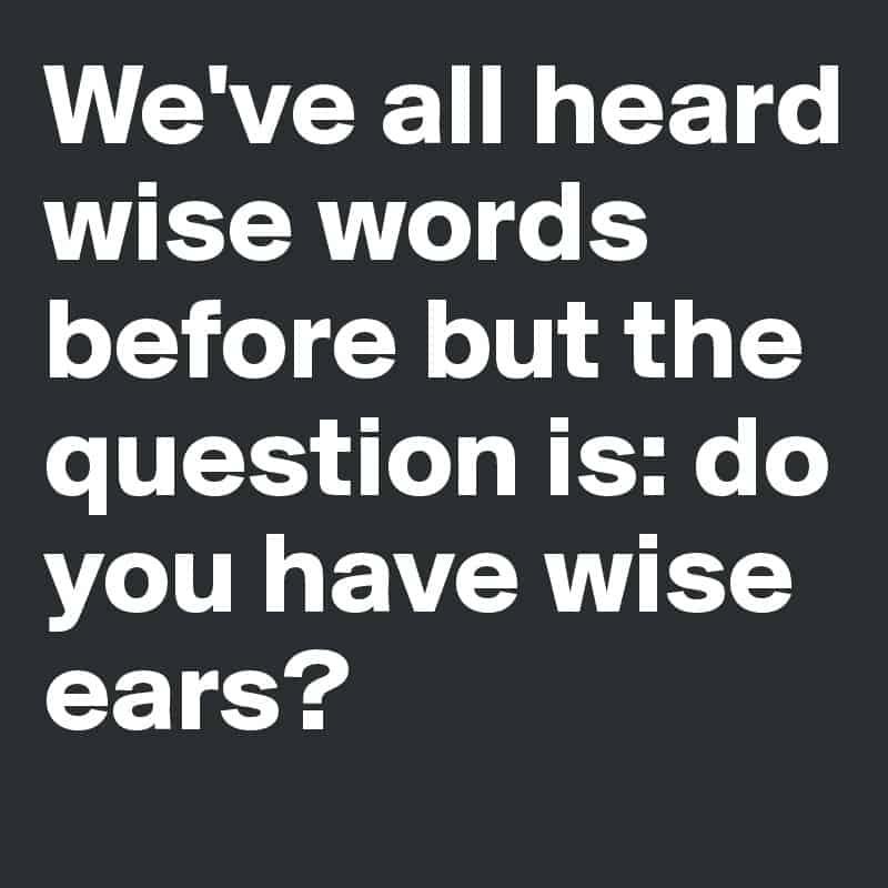 we've all heard wise words